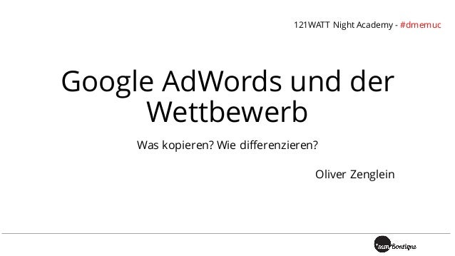 Google AdWords und der Wettbewerb Was kopieren? Wie differenzieren? Oliver Zenglein 121WATT Night Academy - #dmemuc
