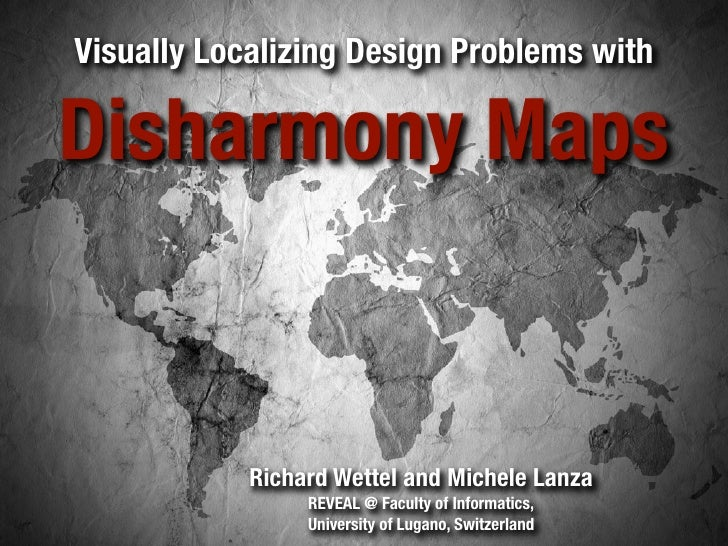 Visually Localizing Design Problems with  Disharmony Maps               Richard Wettel and Michele Lanza                  ...