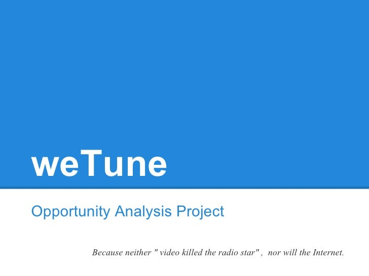 "weTuneOpportunity Analysis Project        Because neither "" video killed the radio star"" , nor will the Internet."