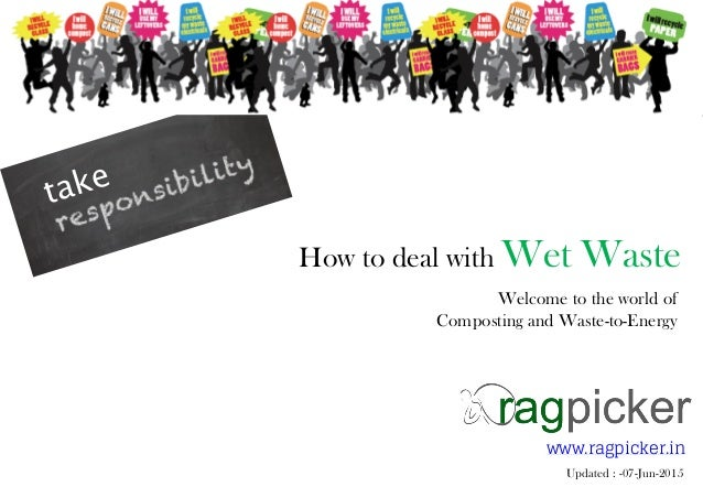 How to deal with Wet Waste Welcome to the world of Composting and Waste-to-Energy www.ragpicker.in Updated : -07-Jun-2015