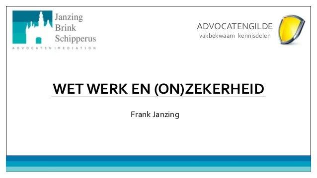 WET WERK EN (ON)ZEKERHEID Frank Janzing ADVOCATENGILDE vakbekwaam kennisdelen