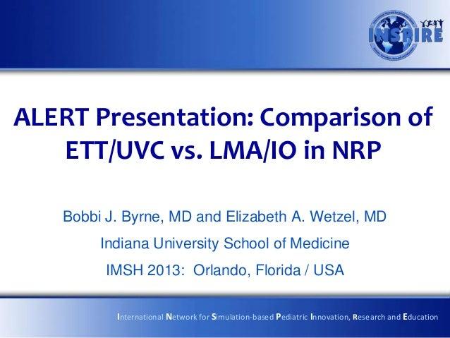 ALERT Presentation: Comparison of   ETT/UVC vs. LMA/IO in NRP   Bobbi J. Byrne, MD and Elizabeth A. Wetzel, MD        Indi...