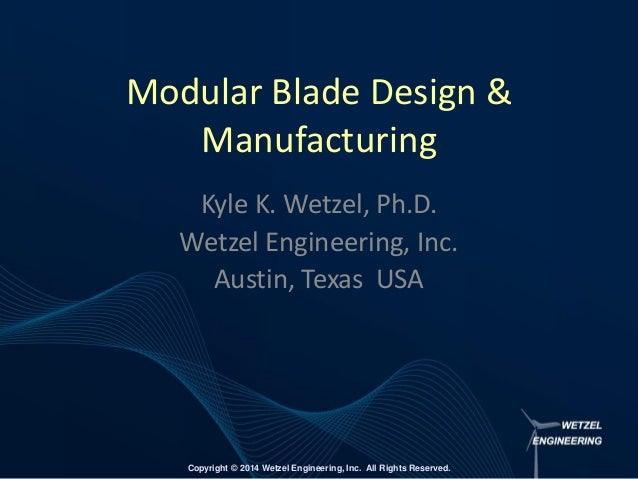Copyright © 2014 Wetzel Engineering, Inc. All Rights Reserved. Modular Blade Design & Manufacturing Kyle K. Wetzel, Ph.D. ...