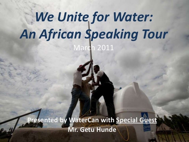 We Unite for Water:An African Speaking TourMarch 2011<br />Presented by WaterCan with Special Guest <br />Mr. Getu Hunde<b...