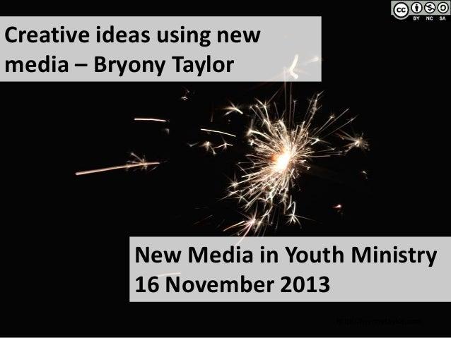 Creative ideas using new media – Bryony Taylor  New Media in Youth Ministry 16 November 2013 http://bryonytaylor.com