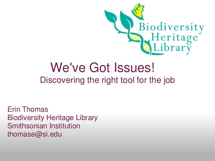 Weve Got Issues!          Discovering the right tool for the jobErin ThomasBiodiversity Heritage LibrarySmithsonian Instit...