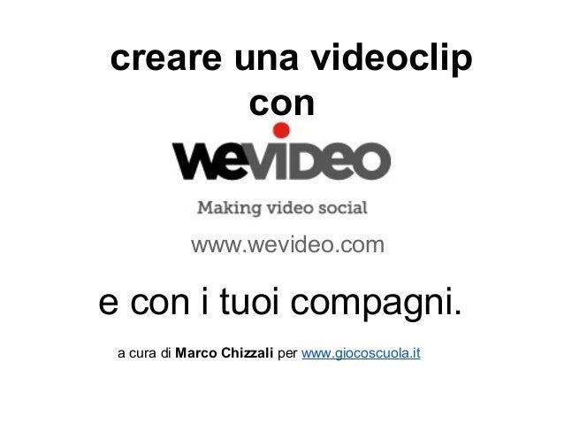 creare una videoclip        con            www.wevideo.come con i tuoi compagni. a cura di Marco Chizzali per www.giocoscu...