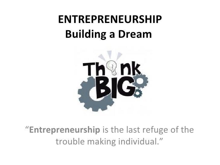 "ENTREPRENEURSHIP   Building a Dream  "" Entrepreneurship  is the last refuge of the trouble making individual."""