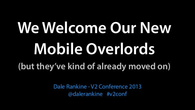 We Welcome Our New  Mobile Overlords (but they've kind of already moved on) Dale Rankine - V2 Conference 2013 @daleranki...