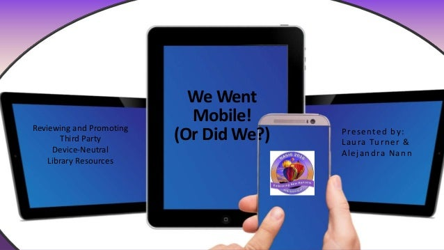 We Went Mobile! (Or Did We?) Presented by: Laura Turner & Alejandra Nann Reviewing and Promoting Third Party Device-Neutra...
