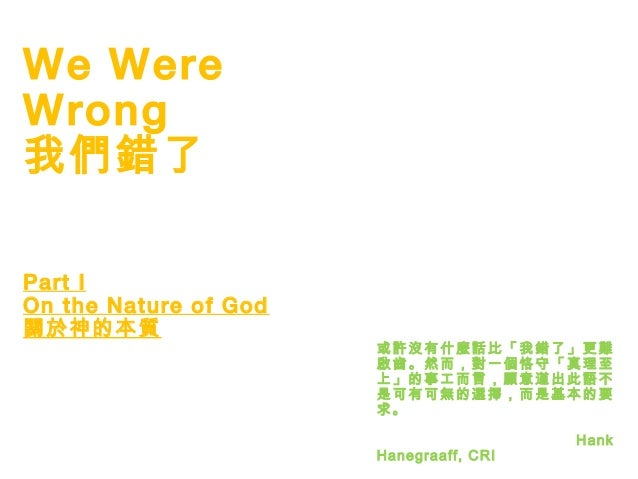 1 We Were Wrong 我們錯了 Part I On the Nature of God 關於神的本質 或許沒有什麼話比「我錯了」更難 啟齒。然而,對一個恪守「真理至 上」的事工而言,願意道出此語不 是可有可無的選擇,而是基本的要 求。...