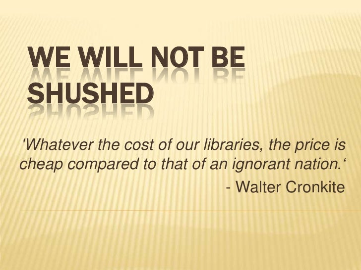 WE WILL NOT BE SHUSHEDWhatever the cost of our libraries, the price ischeap compared to that of an ignorant nation.'      ...