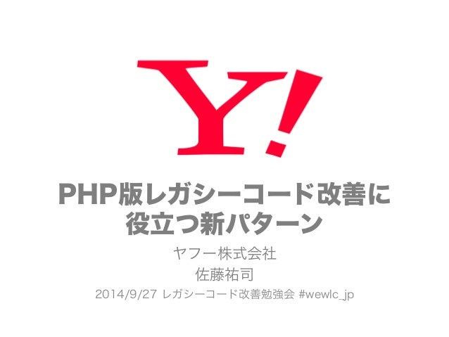 PHP版レガシーコード改善に  役立つ新パターン  ヤフー株式会社  佐藤祐司  2014/9/27 レガシーコード改善勉強会 #wewlc_jp