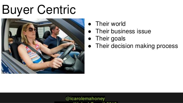 Buyer Centric ● Their world ● Their business issue ● Their goals ● Their decision making process @icarolemahoney