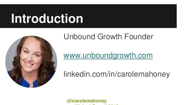 Introduction Unbound Growth Founder www.unboundgrowth.com linkedin.com/in/carolemahoney @icarolemahoney