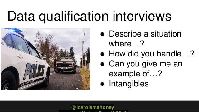 Data qualification interviews ● Describe a situation where…? ● How did you handle…? ● Can you give me an example of…? ● In...
