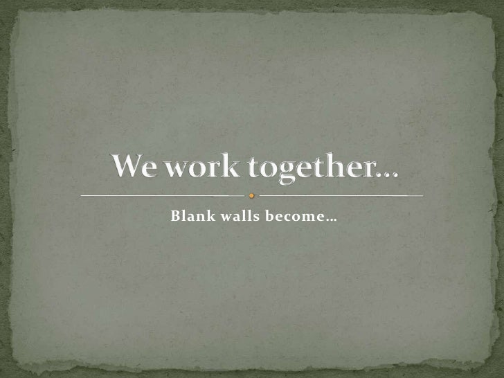 Blank walls become…<br />We work together…<br />