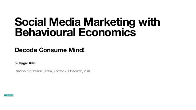 Social Media Marketing with Behavioural Economics Decode Consume Mind! by Uygar Kilic WeWork Southbank Central, London // ...