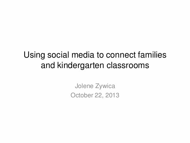 Using social media to connect families and kindergarten classrooms Jolene Zywica October 22, 2013