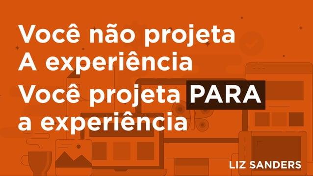 Você não projeta A experiência Você projeta PARA a experiência LIZ SANDERS