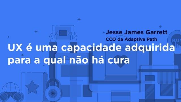 UX é uma capacidade adquirida para a qual não há cura Jesse James Garrett CCO da Adaptive Path