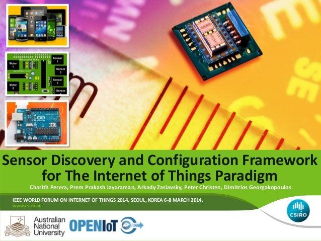 Sensor Discovery and Configuration Framework for The Internet of Things Paradigm Charith Perera, Prem Prakash Jayaraman, A...