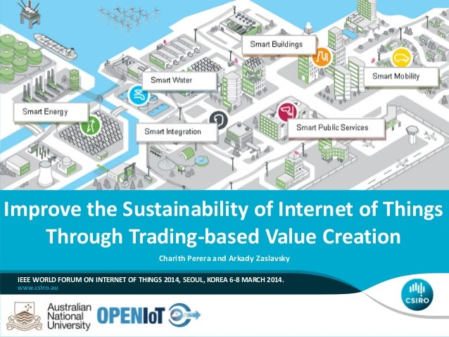 Improve the Sustainability of Internet of Things Through Trading-based Value Creation Charith Perera and Arkady Zaslavsky ...
