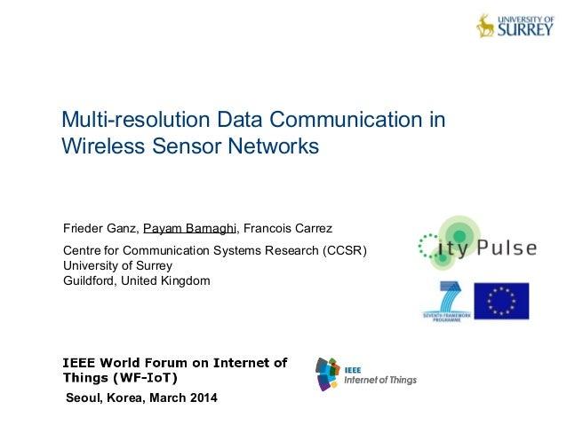 Multi-resolution Data Communication in Wireless Sensor Networks  Frieder Ganz, Payam Barnaghi, Francois Carrez Centre for ...