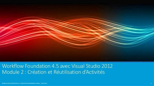 Workflow Foundation 4.5 avec Visual Studio 2012  Module 2 : Création et Réutilisation d'Activités  WORKFLOW FOUNDATION 4.5...