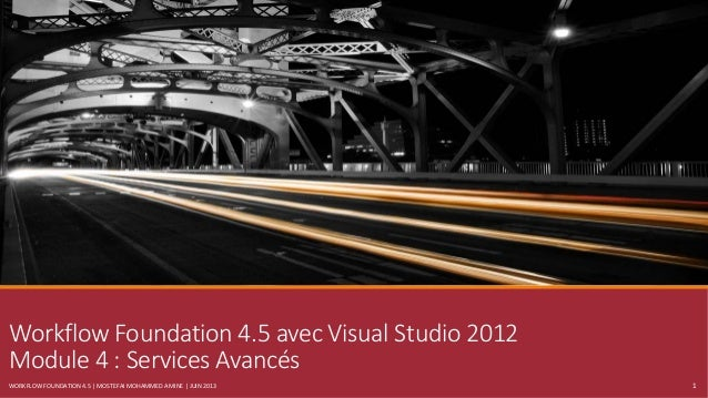 Workflow Foundation 4.5 avec Visual Studio 2012 Module 4 : Services Avancés WORKFLOW FOUNDATION 4.5 | MOSTEFAI MOHAMMED AM...