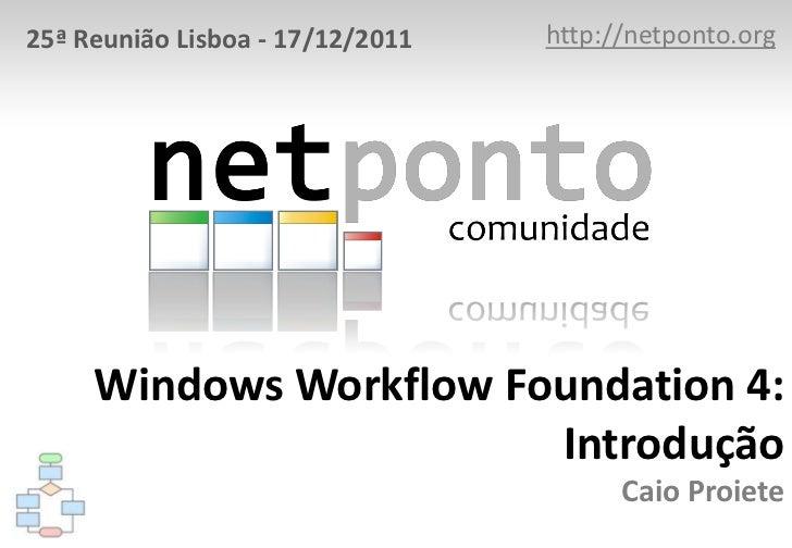 25ª Reunião Lisboa - 17/12/2011   http://netponto.org     Windows Workflow Foundation 4:                        Introdução...