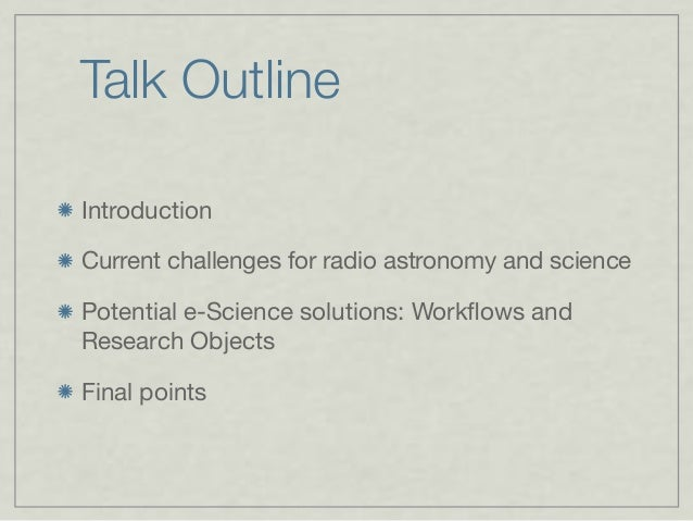 Talk Outline Introduction Current challenges for radio astronomy and science Potential e-Science solutions: Workflows and R...