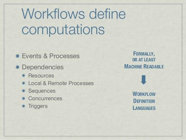 Workflows define computations Events & Processes Dependencies Resources Local & Remote Processes Sequences Concurrences Trig...