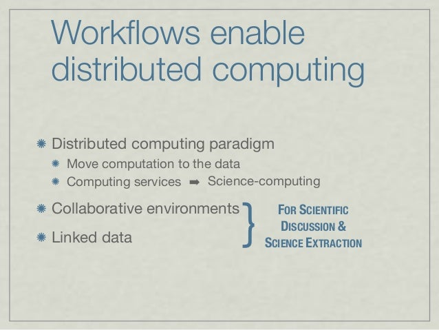 Workflows enable distributed computing Distributed computing paradigm Move computation to the data Computing services Colla...