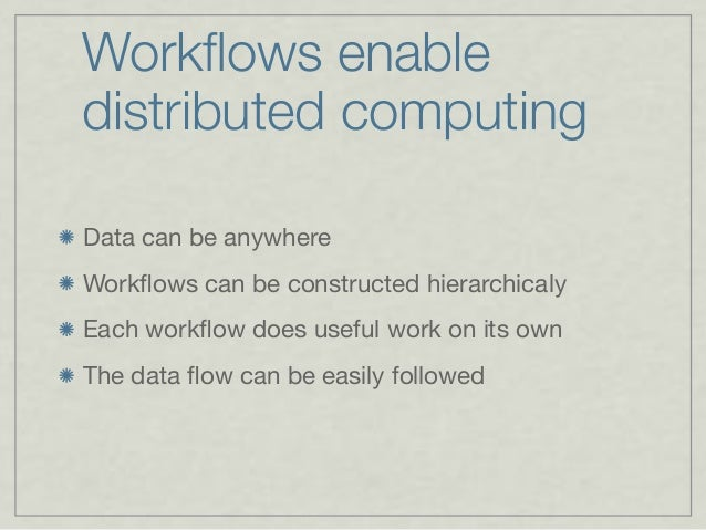 Workflows enable distributed computing Data can be anywhere Workflows can be constructed hierarchicaly Each workflow does use...
