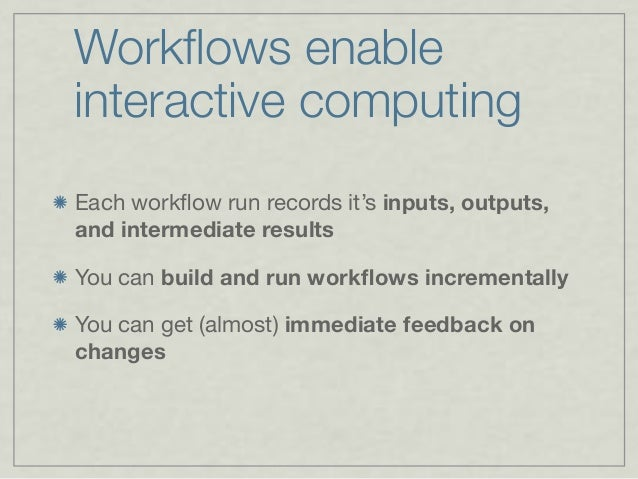 Workflows enable interactive computing Each workflow run records it's inputs, outputs, and intermediate results You can buil...