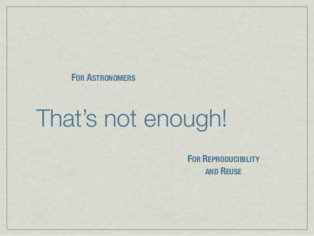 That's not enough! FOR ASTRONOMERS FOR REPRODUCIBILITY AND REUSE
