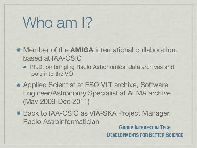 Who am I? Member of the AMIGA international collaboration, based at IAA-CSIC Ph.D. on bringing Radio Astronomical data arc...