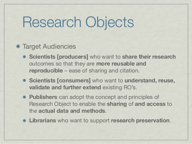 Research Objects Target Audiencies Scientists [producers] who want to share their research outcomes so that they are more ...
