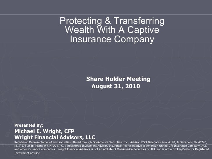 Protecting & Transferring Wealth With A Captive Insurance Company Presented By: Michael E. Wright, CFP Wright Financial Ad...