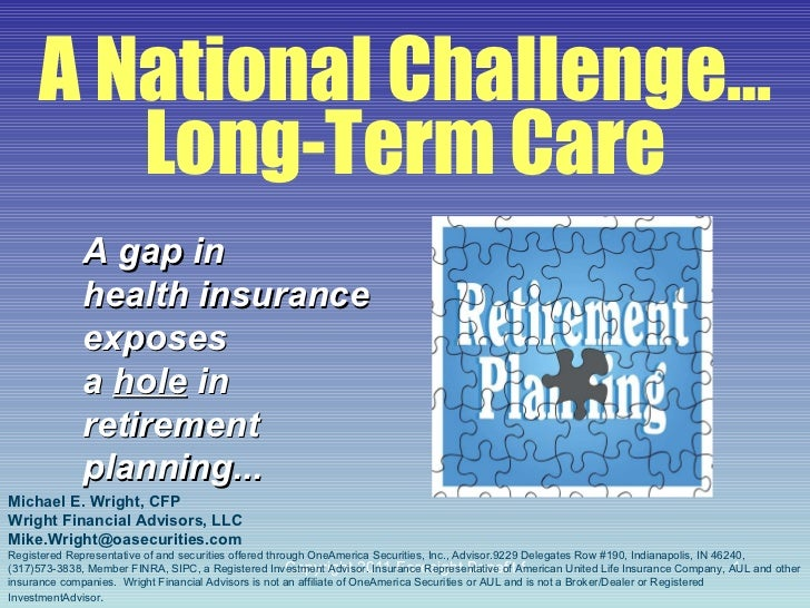A National Challenge… Long-Term Care A gap in health insurance  exposes a  hole  in retirement planning... Michael E. Wrig...