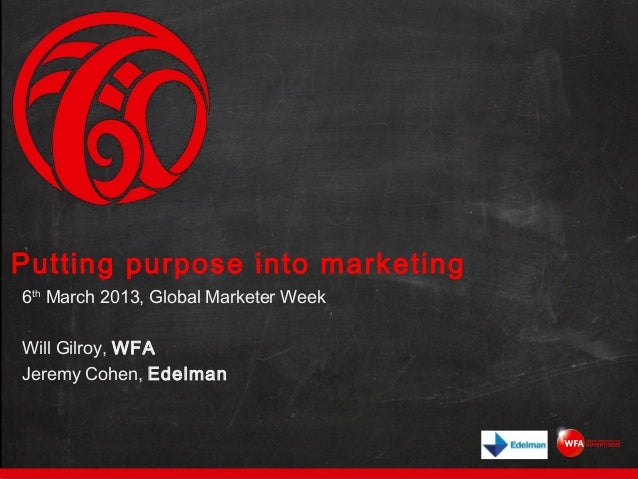 Putting purpose into marketing6th March 2013, Global Marketer WeekWill Gilroy, WFAJeremy Cohen, Edelman