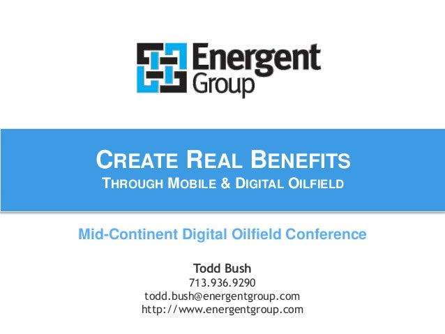CREATE REAL BENEFITS  THROUGH MOBILE & DIGITAL OILFIELD  Mid-Continent Digital Oilfield Conference  Todd Bush  713.936.929...