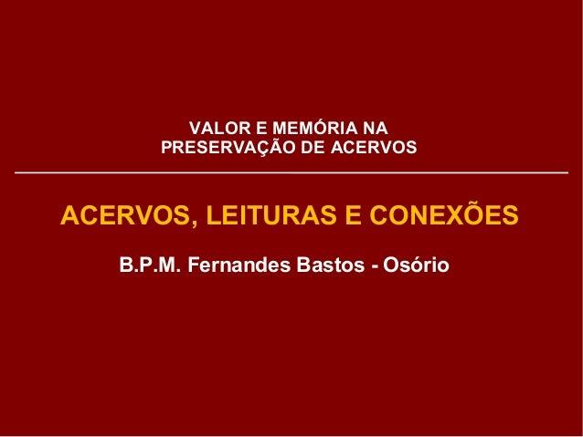 VALOR E MEMÓRIA NA  PRESERVAÇÃO DE ACERVOS  ACERVOS, LEITURAS E CONEXÕES  B.P.M. Fernandes Bastos - Osório