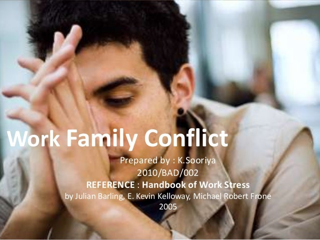 Work Family Conflict Prepared by : K.Sooriya 2010/BAD/002 REFERENCE : Handbook of Work Stress by Julian Barling, E. Kevin ...