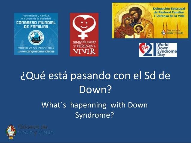 ¿Qué está pasando con el Sd de           Down?    What´s hapenning with Down            Syndrome?