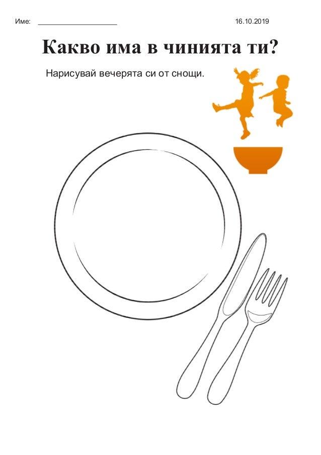 Име: 16.10.2019 Какво има в чинията ти? Нарисувай вечерята си от снощи.