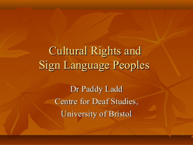Cultural Rights andSign Language Peoples       Dr Paddy Ladd   Centre for Deaf Studies,    University of Bristol