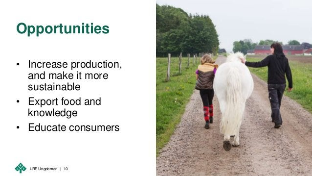 LRF Ungdomen | Opportunities • Increase production, and make it more sustainable • Export food and knowledge • Educate con...