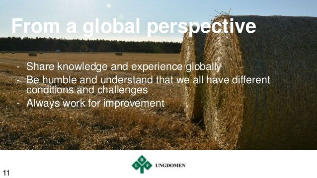 From a global perspective - Share knowledge and experience globally - Be humble and understand that we all have different ...